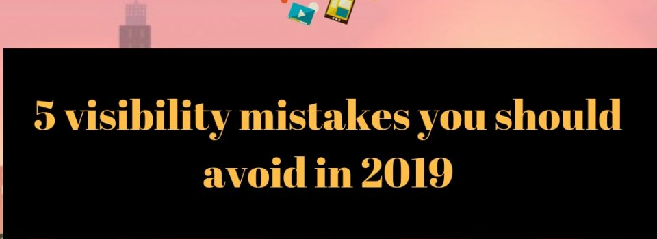 5 visibility mistakes you shouldn't make in 2019