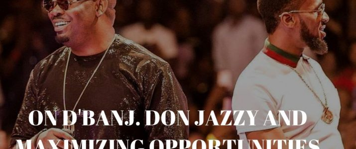 ON D'BANJ, DON JAZZY AND MAXIMIZING OPPORTUNITIES
